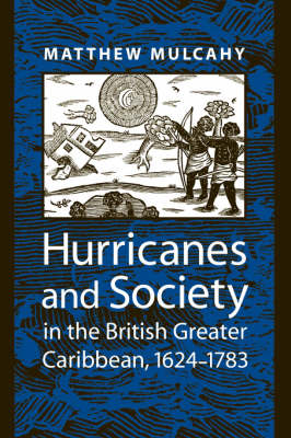 Hurricanes and Society in the British Greater Caribbean, 1624-1783 by Matthew Mulcahy