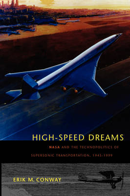High-Speed Dreams NASA and the Technopolitics of Supersonic Transportation, 1945-1999 by Erik M. Conway