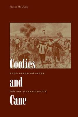 Coolies and Cane Race, Labor, and Sugar in the Age of Emancipation by Moon-Ho Jung