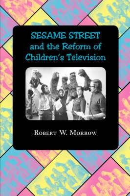 Sesame Street and the Reform of Children's Television by Robert W. Morrow