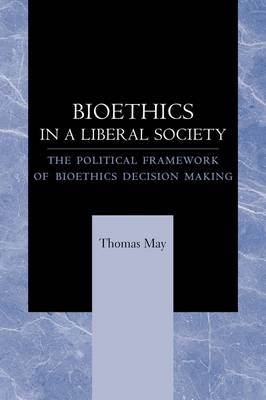 Bioethics in a Liberal Society The Political Framework of Bioethics Decision Making by Thomas May