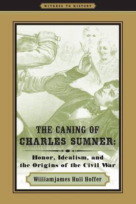 The Caning of Charles Sumner Honor, Idealism, and the Origins of the Civil War by Williamjames Hull (Seton Hall University) Hoffer