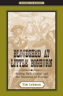 Bloodshed at Little Bighorn Sitting Bull, Custer, and the Destinies of Nations by Tim Lehman