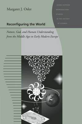 Reconfiguring the World Nature, God, and Human Understanding from the Middle Ages to Early Modern Europe by Margaret J. Osler