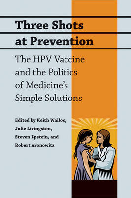 Three Shots at Prevention The HPV Vaccine and the Politics of Medicine's Simple Solutions by Keith Wailoo