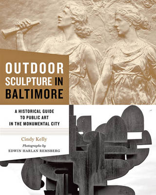 Outdoor Sculpture in Baltimore A Historical Guide to Public Art in the Monumental City by Cindy Kelly, Edwin H. Remsberg