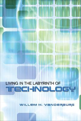 Living in the Labyrinth of Technology by Willem H. Vanderburg