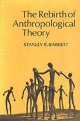 The Rebirth of Anthropological Theory by Stanley R. Barrett