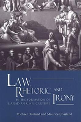 Law, Rhetoric, and Irony in the Formation of Canadian Civil Culture by Michael Dorland, Maurice Charland
