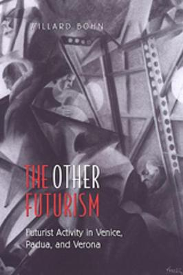 The Other Futurism Futurist Activity in Venice, Padua, and Verona by Willard Bohn