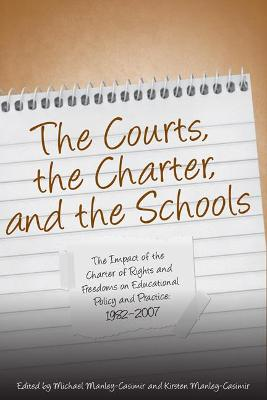 The Courts, the Charter, and the Schools The Impact of the Charter of Rights and Freedoms on Educational Policy and Practice, 1982-2007 by Michael E. Manley-Casimir