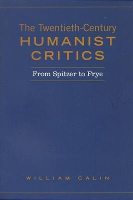 Twentieth-Century Humanist Critics From Spitzer to Frye by William Calin