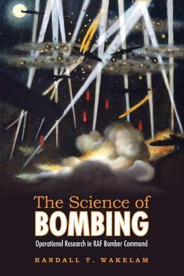 The Science of Bombing Operational Research in RAF Bomber Command by Randall T. Wakelam