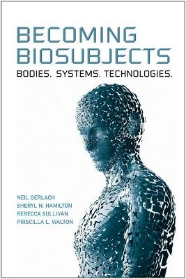Becoming Biosubjects Bodies. Systems. Technology. by Neil Gerlach, Sheryl N. Hamilton, Rebecca Sullivan, Priscilla L. Walton