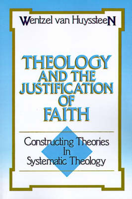 Theology and the Justification of Faith Constructing Theories in Systematic Theology by Professor J. Wentzel Van Huyssteen