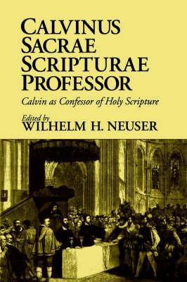 Calvinus Sacrae Scripturae Professor Calvin as Confessor of Holy Scripture by Wilhelm H. Neuser