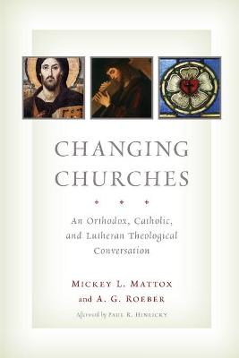 Changing Churches An Orthodox, Catholic and Lutheran Theological Conversation by Mickey Leland Mattox, A. G. Roeber