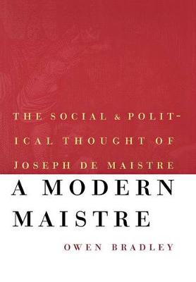 A Modern Maistre The Social and Political Thought of Joseph de Maistre by Owen Bradley