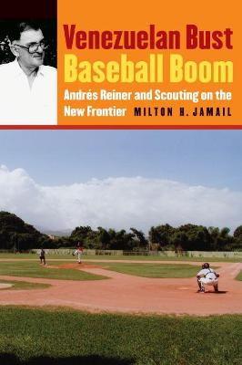 Venezuelan Bust, Baseball Boom Andres Reiner and Scouting on the New Frontier by Milton H. Jamail