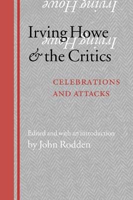 Irving Howe and the Critics Celebrations and Attacks by John Rodden