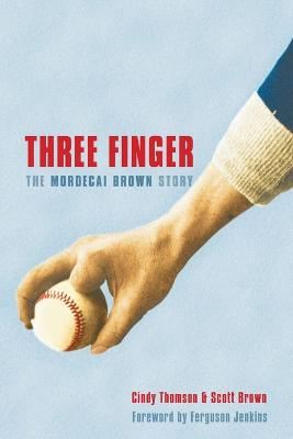 Three Finger The Mordecai Brown Story by Cindy Thomson, Scott Brown, Ferguson Jenkins