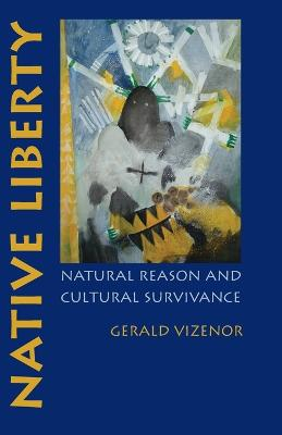 Native Liberty Natural Reason and Cultural Survivance by Gerald Vizenor