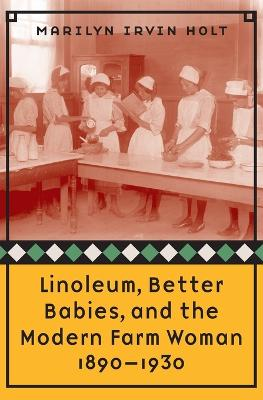 Linoleum, Better Babies, and the Modern Farm Woman, 1890-1930 by Marilyn Irvin Holt