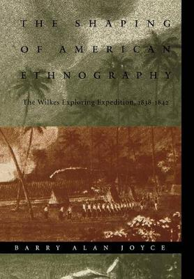 The Shaping of American Ethnography The Wilkes Exploring Expedition, 1838-1842 by Barry Alan Joyce