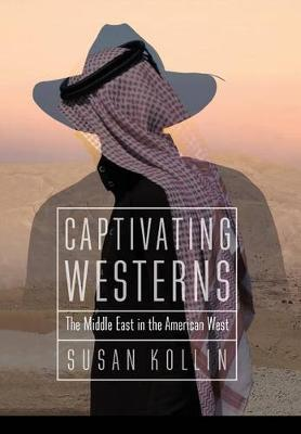 Captivating Westerns The Middle East in the American West by Susan Kollin