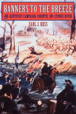 Banners to the Breeze The Kentucky Campaign, Corinth, and Stones River by Earl J. Hess