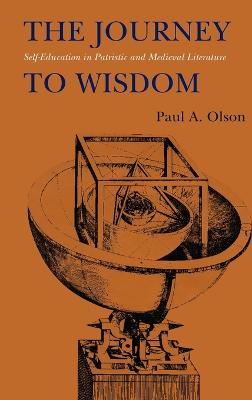 The Journey to Wisdom Self-Education in Patristic and Medieval Literature by Paul A. Olson