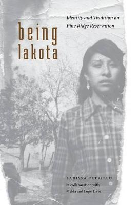 Being Lakota Identity and Tradition on Pine Ridge Reservation by Larissa Petrillo, Melda Trejo, Lupe Trejo