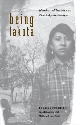 Being Lakota Identity and Tradition on Pine Ridge Reservation by Larissa Petrillo, Melda Trejo, Lupe Trejo
