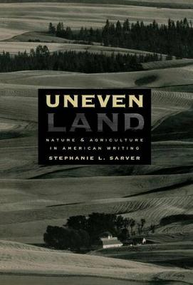 Uneven Land Nature and Agriculture in American Writing by Stephanie L. Sarver