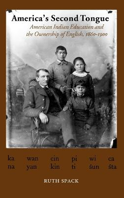 America's Second Tongue American Indian Education and the Ownership of English, 1860-1900 by Ruth Spack