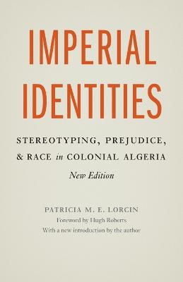 Imperial Identities Stereotyping, Prejudice, and Race in Colonial Algeria, New Edition by Patricia M. E. Lorcin, Hugh Roberts