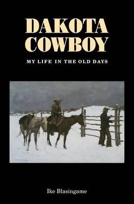 Dakota Cowboy My Life in the Old Days by Ike Blasingame