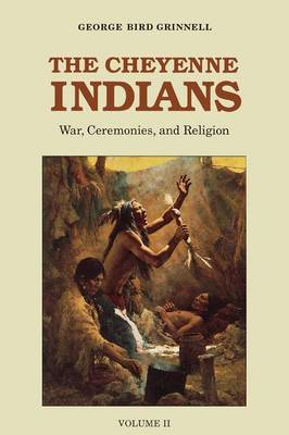 The Cheyenne Indians, Volume 2 War, Ceremonies, and Religion by George Bird Grinnell