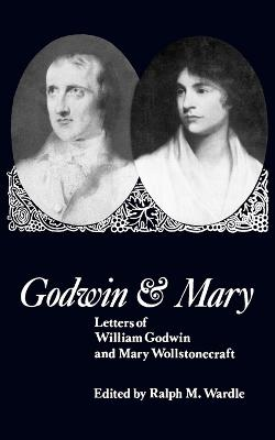 Godwin and Mary Letters of William Godwin and Mary Wollstonecraft by Ralph M. Wardle
