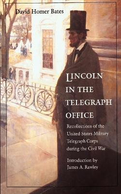 Lincoln in the Telegraph Office Recollections of the United States Military Telegraph Corps during the Civil War by David Homer Bates, James A. Rawley