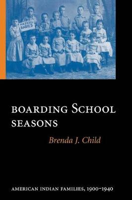 Boarding School Seasons American Indian Families, 1900-1940 by Brenda J. Child