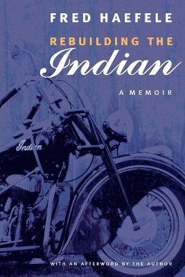 Rebuilding the Indian A Memoir by Fred Haefele, Fred Haefele