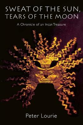 Sweat of the Sun, Tears of the Moon A Chronicle of an Incan Treasure by Peter Lourie