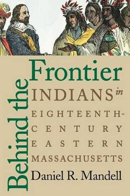 Behind the Frontier Indians in Eighteenth-Century Eastern Massachusetts by Daniel R. Mandell