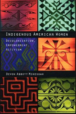 Indigenous American Women Decolonization, Empowerment, Activism by Devon Abbott Mihesuah