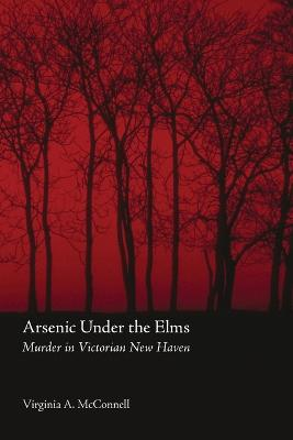 Arsenic Under the Elms Murder in Victorian New Haven by Virginia A. McConnell