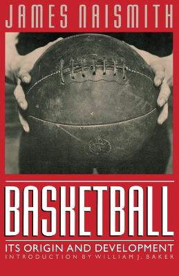 Basketball Its Origin and Development by James Naismith, William J. Baker