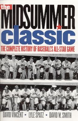 The Midsummer Classic The Complete History of Baseball's All-Star Game by David W. Vincent, Lyle Spatz, David W. Smith, Leonard Koppett