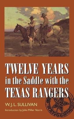 Twelve Years in the Saddle with the Texas Rangers by W. John L. Sullivan, John Miller Morris