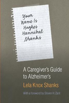 Your Name Is Hughes Hannibal Shanks A Caregiver's Guide to Alzheimer's by Lela Knox Shanks, Steven H. Zarit